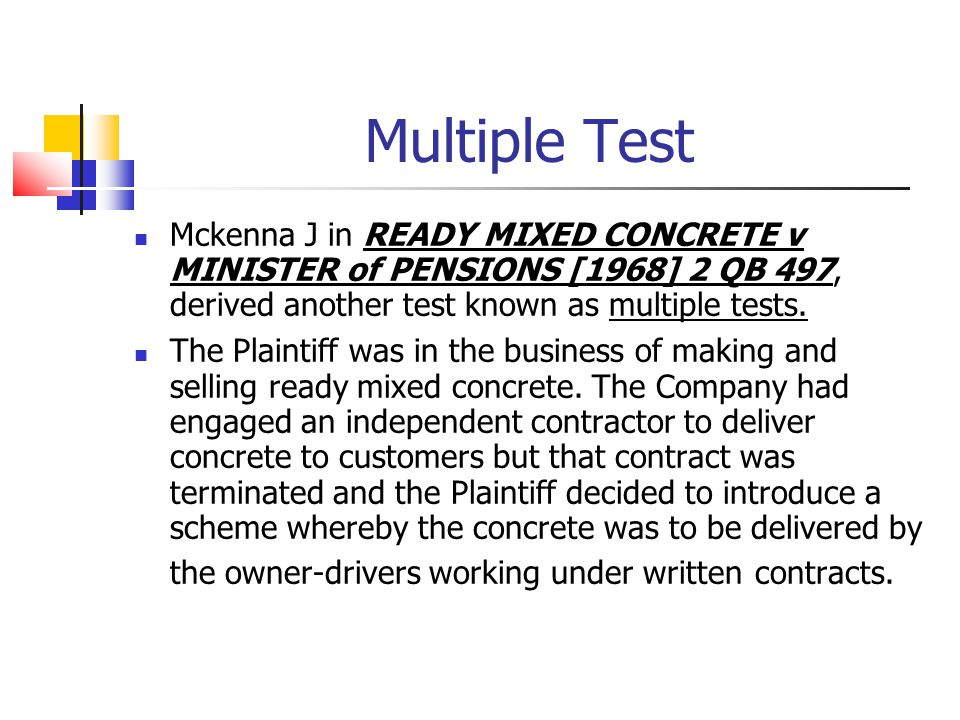 Multiple Test Mckenna J in READY MIXED CONCRETE v MINISTER of PENSIONS [1968] 2 QB 497, derived another test known as multiple tests.